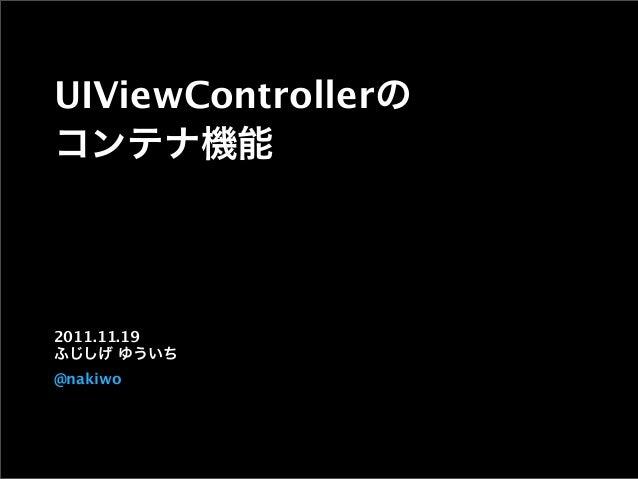 UIViewControllerの コンテナ機能 2011.11.19 ふじしげ ゆういち @nakiwo