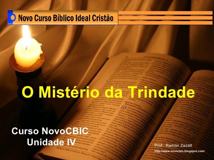 Curso NovoCBIC  Unidade IV O Mistério da Trindade   Prof.  Ramón Zazatt http://www.novocbic.blogspot.com/