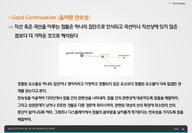 ▶ Terminologies• Good Continuation (올바른 연속성) 직선 혹은 곡선을 이루는 점들은 하나의 집단으로 인식되고 곡선이나 직선상에 있지 않은       점보다 더 가까운 것으로 해석된다    ...