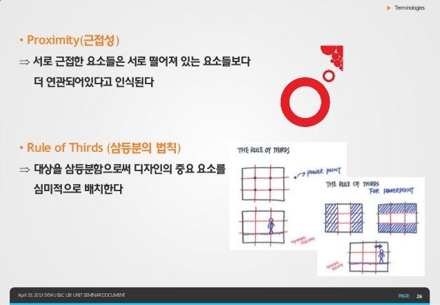▶ Terminologies• Proximity(근접성) 서로 근접한 요소들은 서로 떨어져 있는 요소들보다       더 연관되어있다고 인식된다• Rule of Thirds (삼등분의 법칙) 대상을 삼등분함으로써 디...