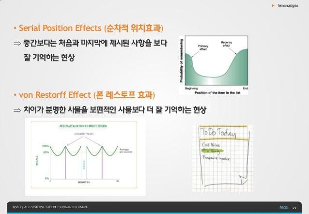 ▶ Terminologies• Serial Position Effects (순차적 위치효과) 중간보다는 처음과 마지막에 제시된 사항을 보다       잘 기억하는 현상• von Restorff Effect (폰 레스토...