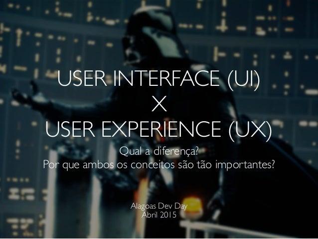 USER INTERFACE (UI) X USER EXPERIENCE (UX) Qual a diferença? Por que ambos os conceitos são tão importantes? Alagoas Dev D...