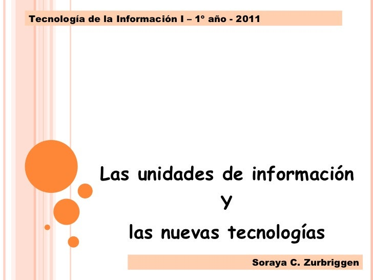 Las unidades de información Y las nuevas tecnologías Tecnología de la Información I – 1º año - 2011 Soraya C. Zurbriggen