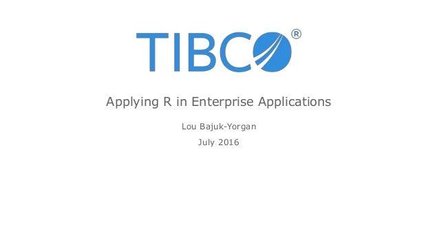 Lou Bajuk-Yorgan July 2016 Applying R in Enterprise Applications