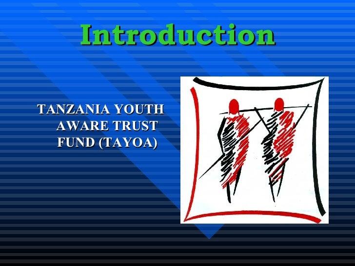 Introduction <ul><li>TANZANIA YOUTH AWARE TRUST FUND (TAYOA) </li></ul>