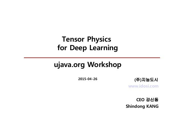 Tensor Physics for Deep Learning ujava.org Workshop 2015-04-26 www.idosi.com CEO 강신동 Shindong KANG (주)지능도시