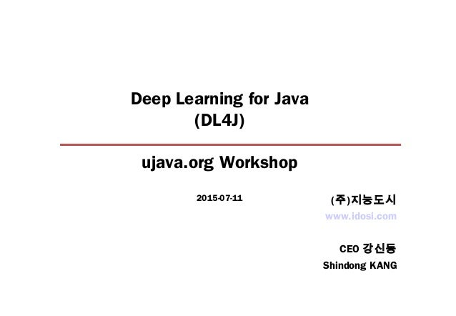 Deep Learning for Java (DL4J) ujava.org Workshop 2015-07-11 www.idosi.com CEO 강신동 Shindong KANG (주)지능도시