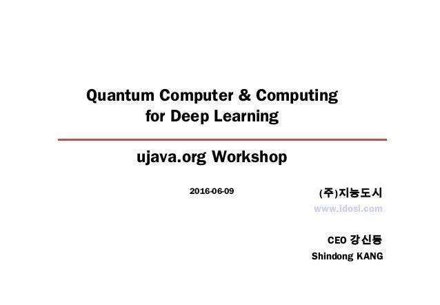 Quantum Computer & Computing for Deep Learning ujava.org Workshop 2016-06-09 www.idosi.com CEO 강신동 Shindong KANG (주)지능도시