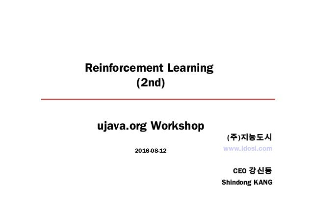 Reinforcement Learning (2nd) ujava.org Workshop 2016-08-12 www.idosi.com CEO 강신동 Shindong KANG (주)지능도시