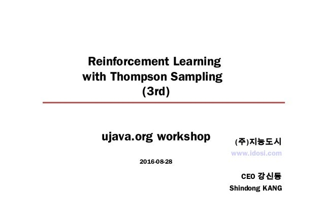 Reinforcement Learning with Thompson Sampling (3rd) ujava.org workshop 2016-08-28 www.idosi.com CEO 강신동 Shindong KANG (주)지...