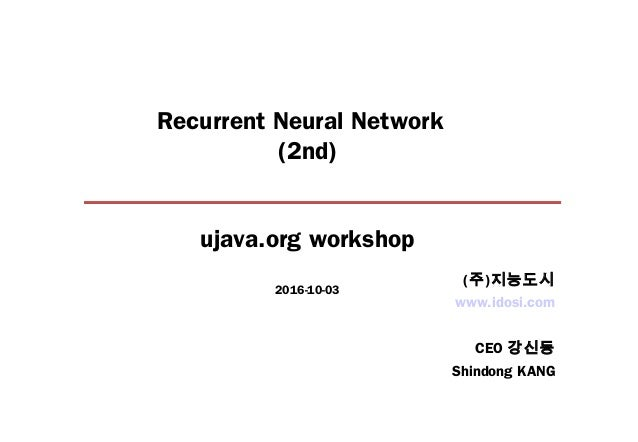 Recurrent Neural Network (2nd) ujava.org workshop 2016-10-03 www.idosi.com CEO 강신동 Shindong KANG (주)지능도시