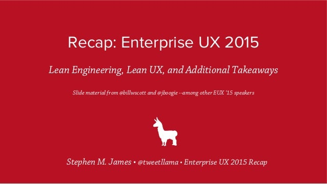 Recap: Enterprise UX 2015 Lean Engineering, Lean UX, and Additional Takeaways Slide material from @billwscott and @jboogie...