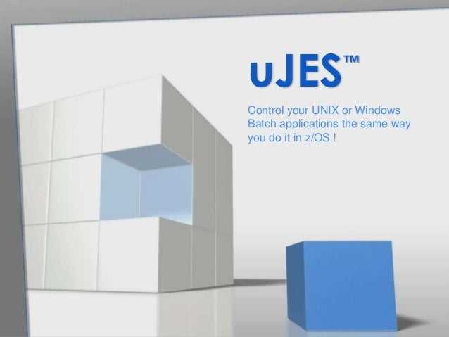Control your UNIX or Windows Batch applications the same way you do it in z/OS ! uJES™
