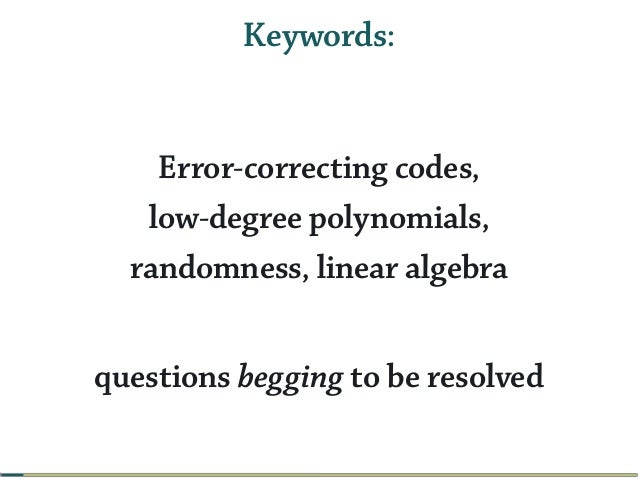 Keywords: Error-correcting codes, low-degree polynomials, randomness, linear algebra questions begging to be resolved