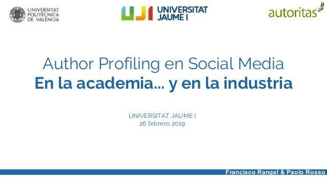 Author Profiling en Social Media En la academia... y en la industria UNIVERSITAT JAUME I 26 febrero 2019 Francisco Rangel ...