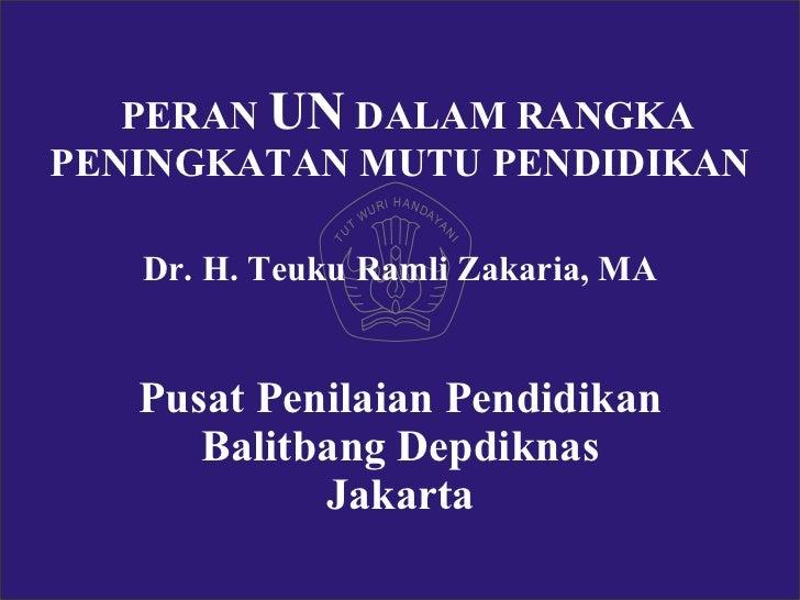 PERAN  UN  DALAM RANGKA PENINGKATAN MUTU PENDIDIKAN Dr. H. Teuku Ramli Zakaria, MA Pusat Penilaian Pendidikan Balitbang De...