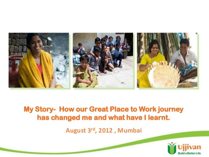 My Story- How our Great Place to Work journey   has changed me and what have I learnt.           August 3rd, 2012 , Mumbai