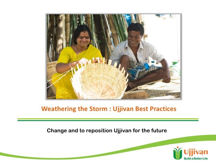 Weathering the Storm : Ujjivan Best Practices Change and to reposition Ujjivan for the future                             ...