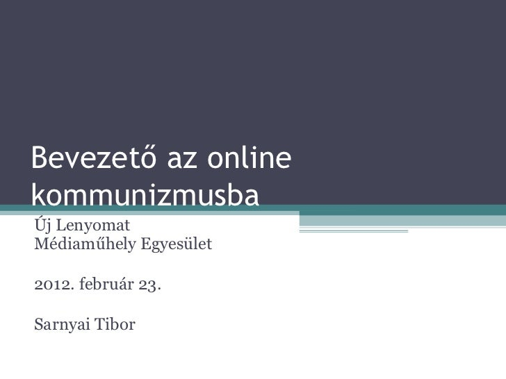 Bevezető az online kommunizmusba Új Lenyomat Médiaműhely Egyesület 2012. február 23. Sarnyai Tibor