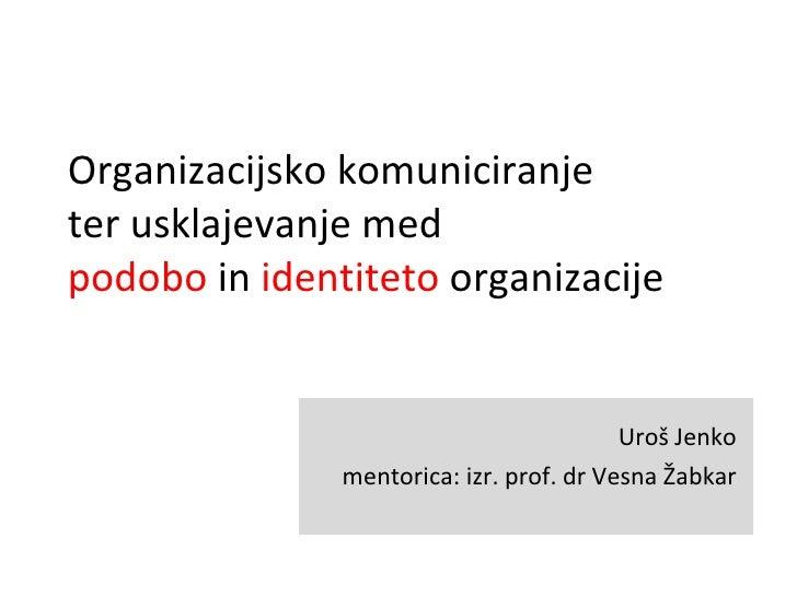 Organizacijsko komuniciranje  ter usklajevanje med  podobo  in  identiteto  organizacije Uroš Jenko mentorica: izr. prof. ...