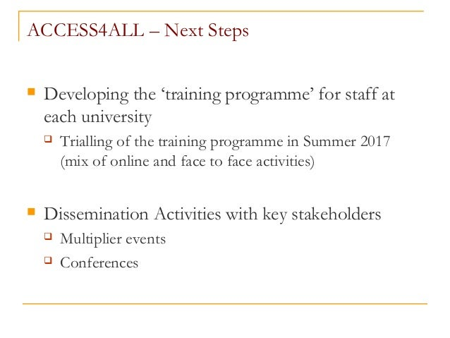 ACCESS4ALL – Next Steps  Developing the 'training programme' for staff at each university  Trialling of the training pro...