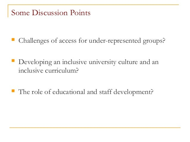 Some Discussion Points  Challenges of access for under-represented groups?  Developing an inclusive university culture a...