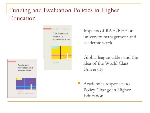 Funding and Evaluation Policies in Higher Education  Impacts of RAE/REF on university management and academic work  Glob...