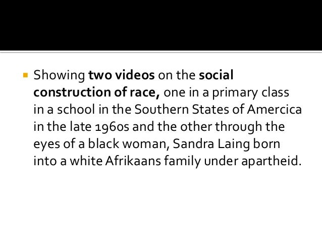  Showing two videos on the social construction of race, one in a primary class in a school in the Southern States of Amer...