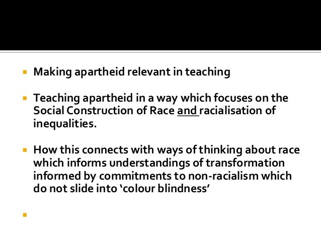  Making apartheid relevant in teaching  Teaching apartheid in a way which focuses on the Social Construction of Race and...