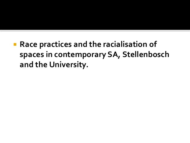  Race practices and the racialisation of spaces in contemporary SA, Stellenbosch and the University.