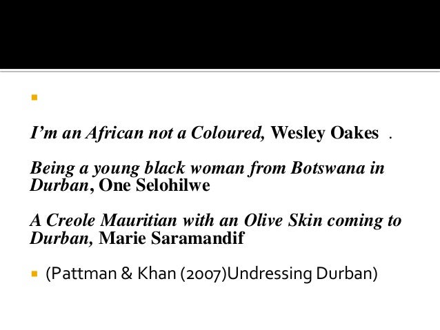  I'm an African not a Coloured, Wesley Oakes . Being a young black woman from Botswana in Durban, One Selohilwe A Creole ...