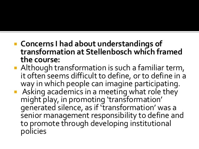  Concerns I had about understandings of transformation at Stellenbosch which framed the course:  Although transformation...