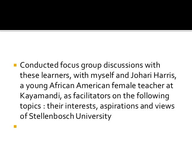  Conducted focus group discussions with these learners, with myself and Johari Harris, a young African American female te...