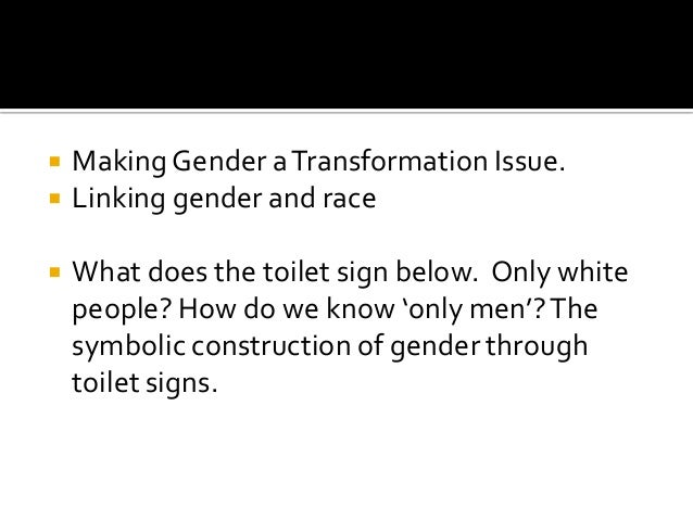  Making Gender aTransformation Issue.  Linking gender and race  What does the toilet sign below. Only white people? How...