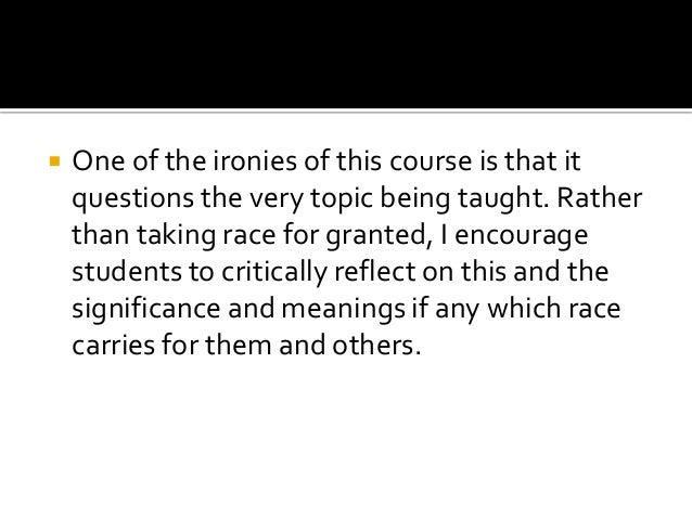  One of the ironies of this course is that it questions the very topic being taught. Rather than taking race for granted,...