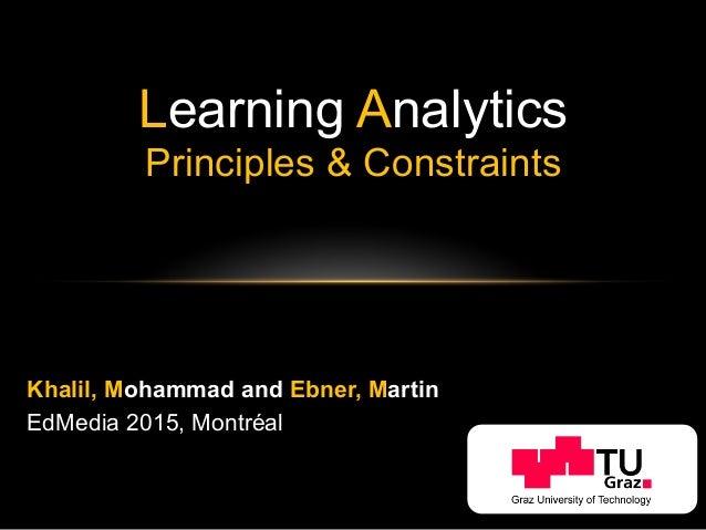 Learning Analytics Principles & Constraints Khalil, Mohammad and Ebner, Martin EdMedia 2015, Montréal