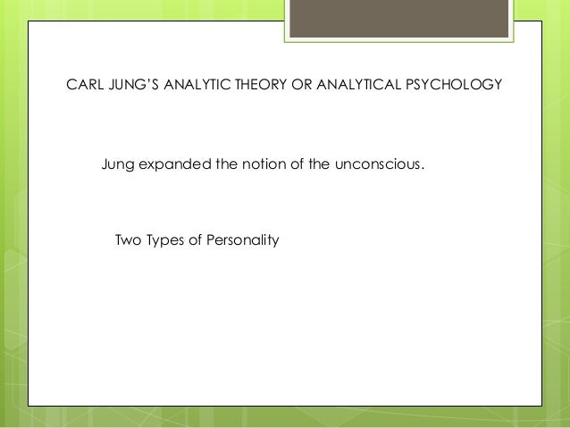 CARL JUNG'S ANALYTIC THEORY OR ANALYTICAL PSYCHOLOGY Jung expanded the notion of the unconscious. Two Types of Personality