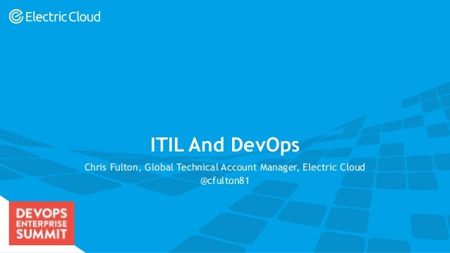 electric-cloud.com #DOES16 ITIL And DevOps Chris Fulton, Global Technical Account Manager, Electric Cloud @cfulton81