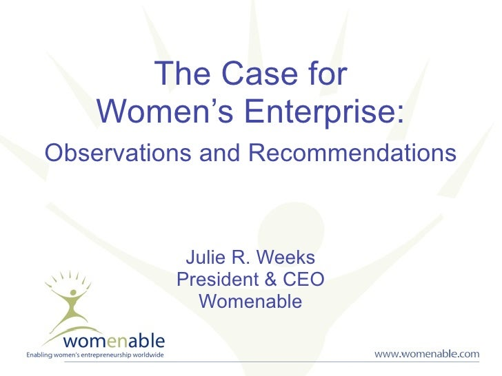 The Case for     Women's Enterprise: Observations and Recommendations               Julie R. Weeks           President & C...
