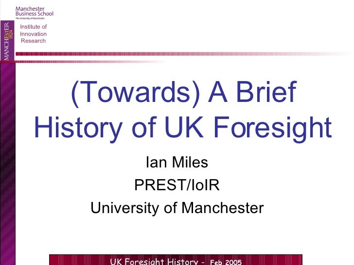 (Towards) A Brief History of UK Foresight Ian Miles PREST/IoIR University of Manchester