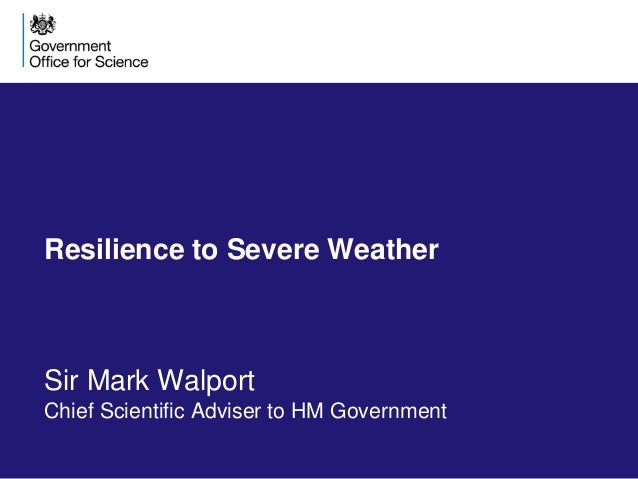 Resilience to Severe Weather Sir Mark Walport Chief Scientific Adviser to HM Government