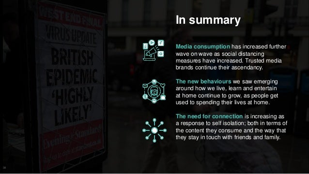 38 In summary Media consumption has increased further wave on wave as social distancing measures have increased. Trusted m...