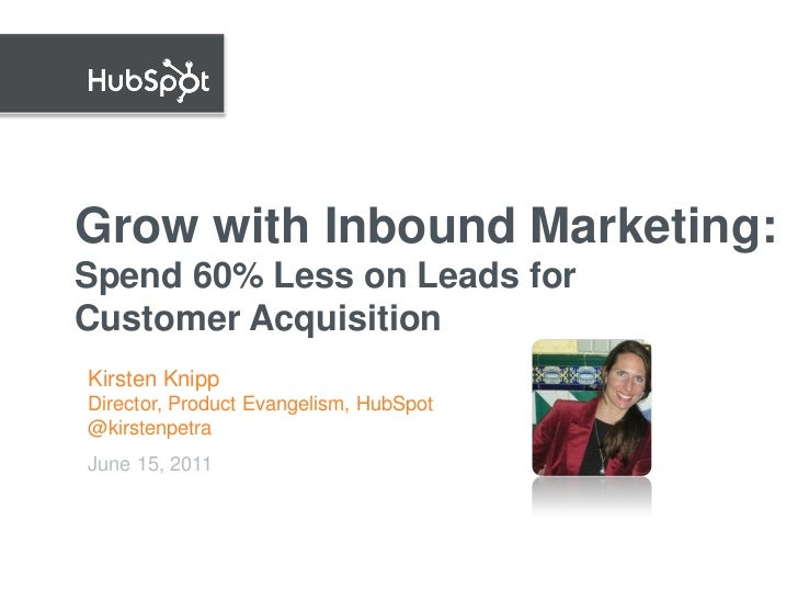 Grow with Inbound Marketing:Spend 60% Less on Leads forCustomer AcquisitionKirsten KnippDirector, Product Evangelism, HubS...