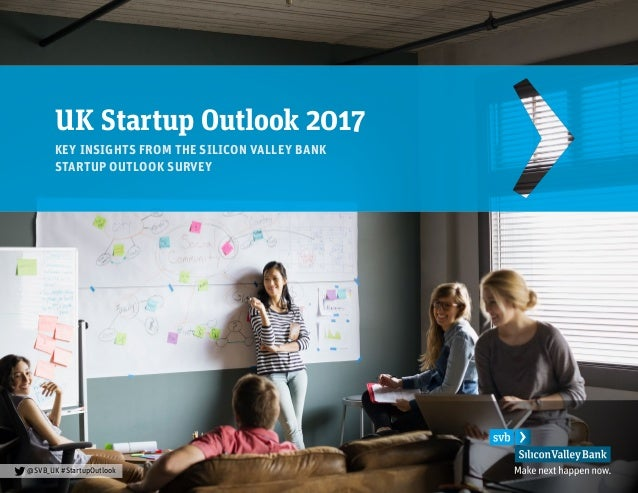 UK Startup Outlook 2017 KEY INSIGHTS FROM THE SILICON VALLEY BANK STARTUP OUTLOOK SURVEY @SVB_UK #StartupOutlook