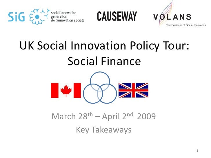 UK Social Innovation Policy Tour:          Social Finance          March 28th – April 2nd 2009            Key Takeaways   ...