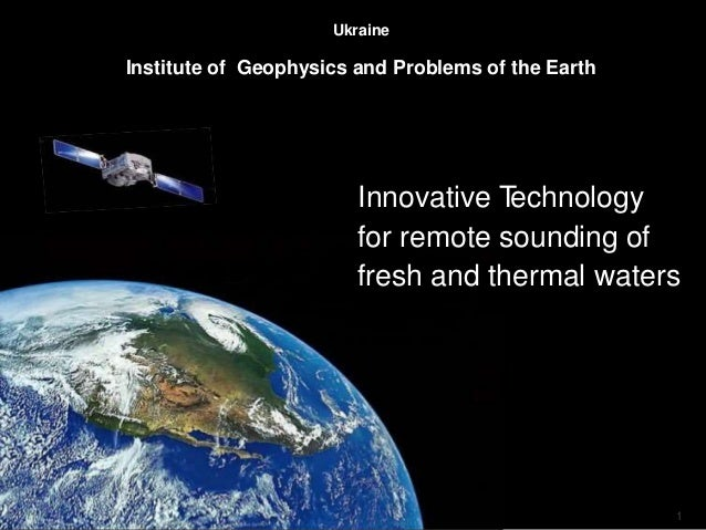 1 Ukraine Institute of Geophysics and Problems of the Earth Innovative Technology for remote sounding of fresh and thermal...