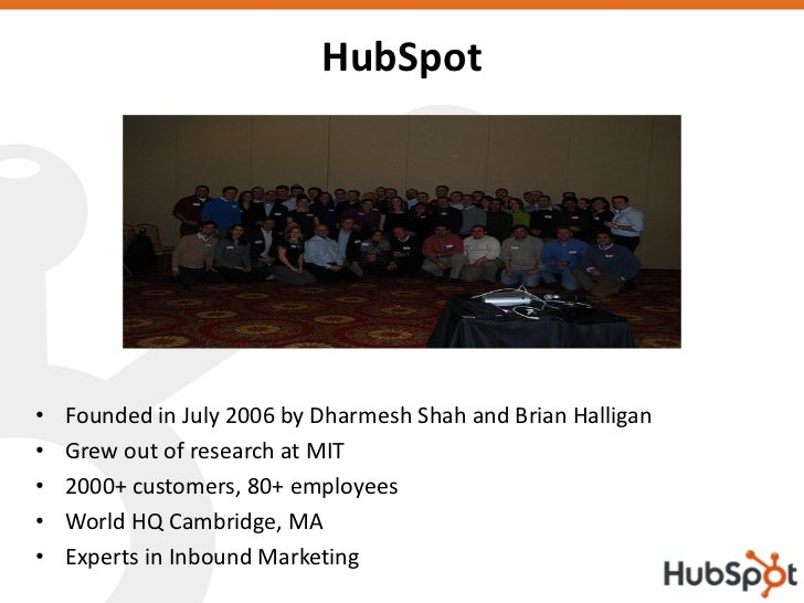 HubSpot     •   Founded in July 2006 by Dharmesh Shah and Brian Halligan •   Grew out of research at MIT •   2000+ custome...