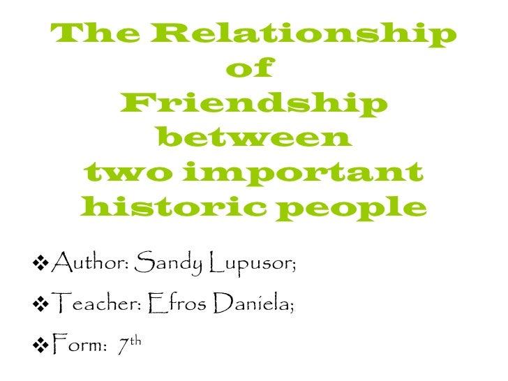 The Relationship of  Friendship between two important historic people <ul><li>Author: Sandy Lupusor; </li></ul><ul><li>Tea...