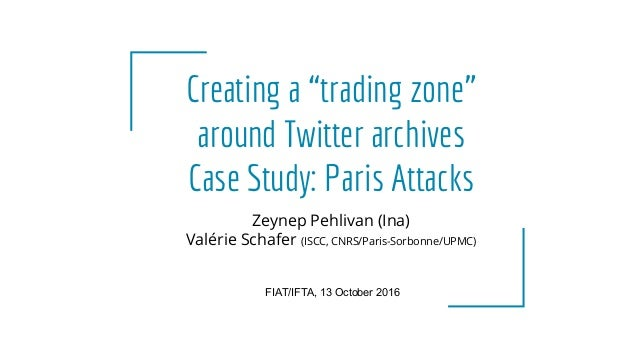 "Creating a ""trading zone"" around Twitter archives Case Study: Paris Attacks FIAT/IFTA, 13 October 2016 Zeynep Pehlivan (In..."
