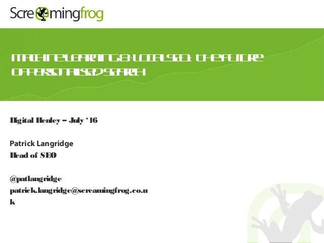 Digital Henley – July '16 Patrick Langridge Head of SEO @patlangridge patrick.langridge@screamingfrog.co.u k MachineLearni...